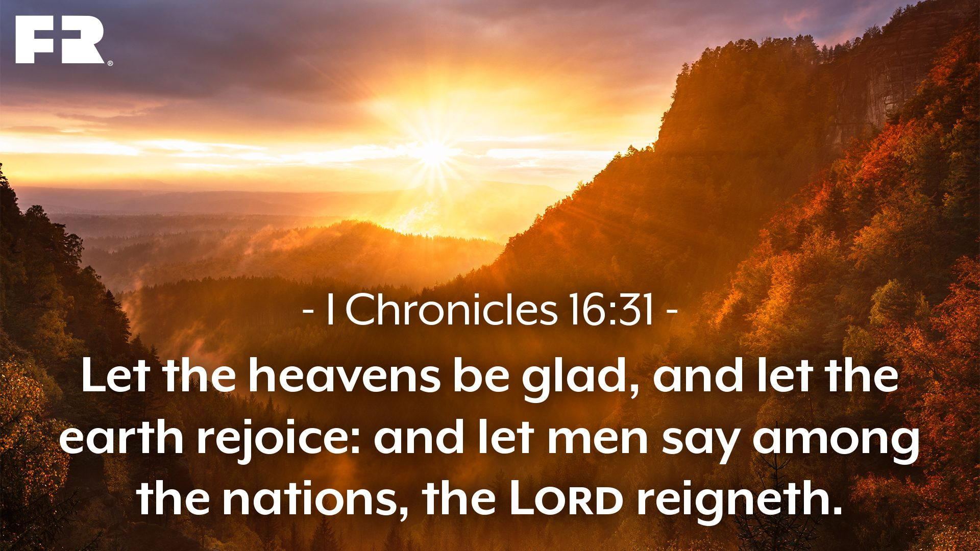 """Let the heavens be glad, and let the earth rejoice:and let men say among the nations, The Lord reigneth."""