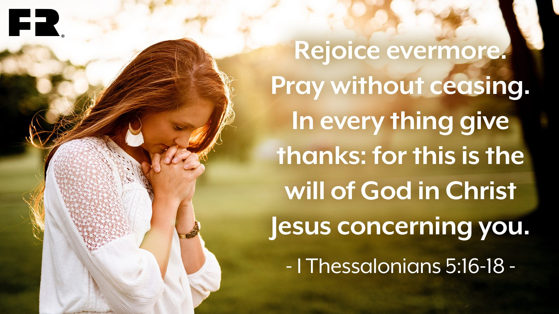 """Rejoice evermore. Pray without ceasing. In every thing give thanks: for this is the will of God in Christ Jesus concerning you."""