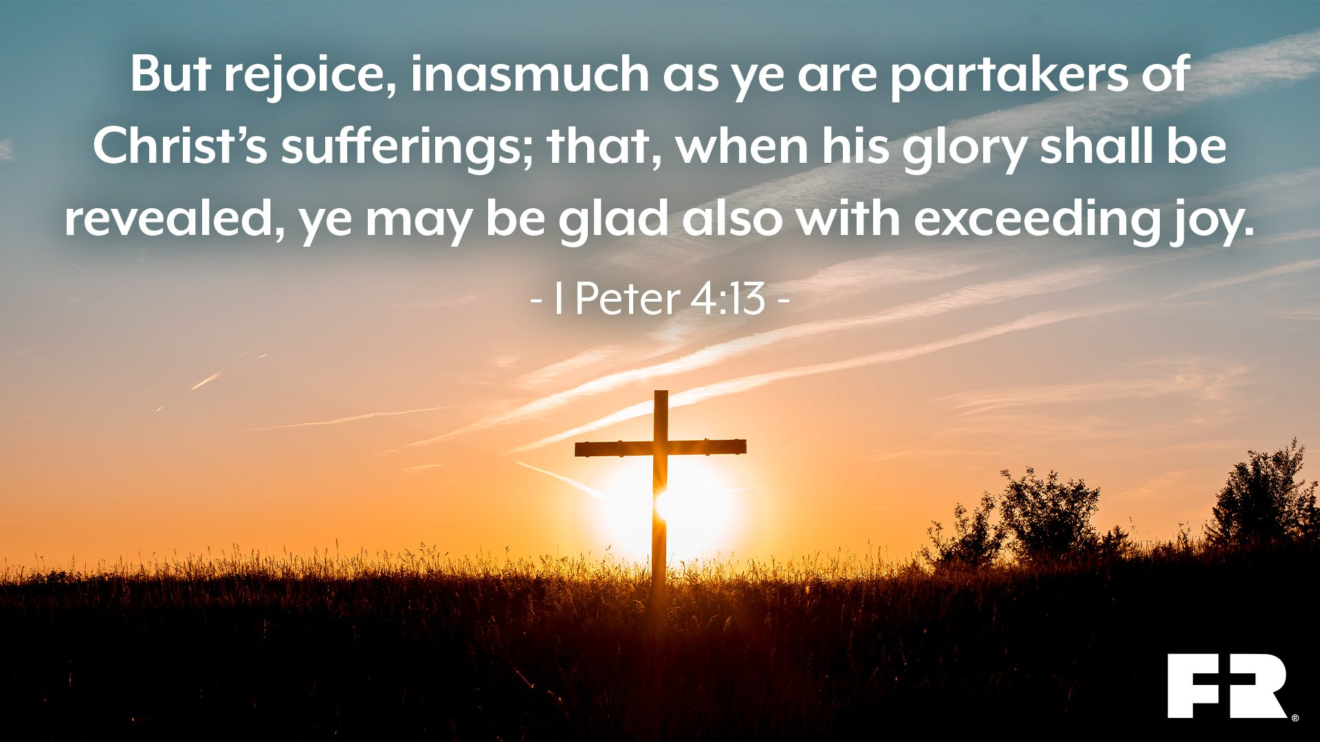 """But rejoice, inasmuch as ye are partakers of Christ's sufferings; that, when his glory shall be revealed, ye may be glad also with exceeding joy."""