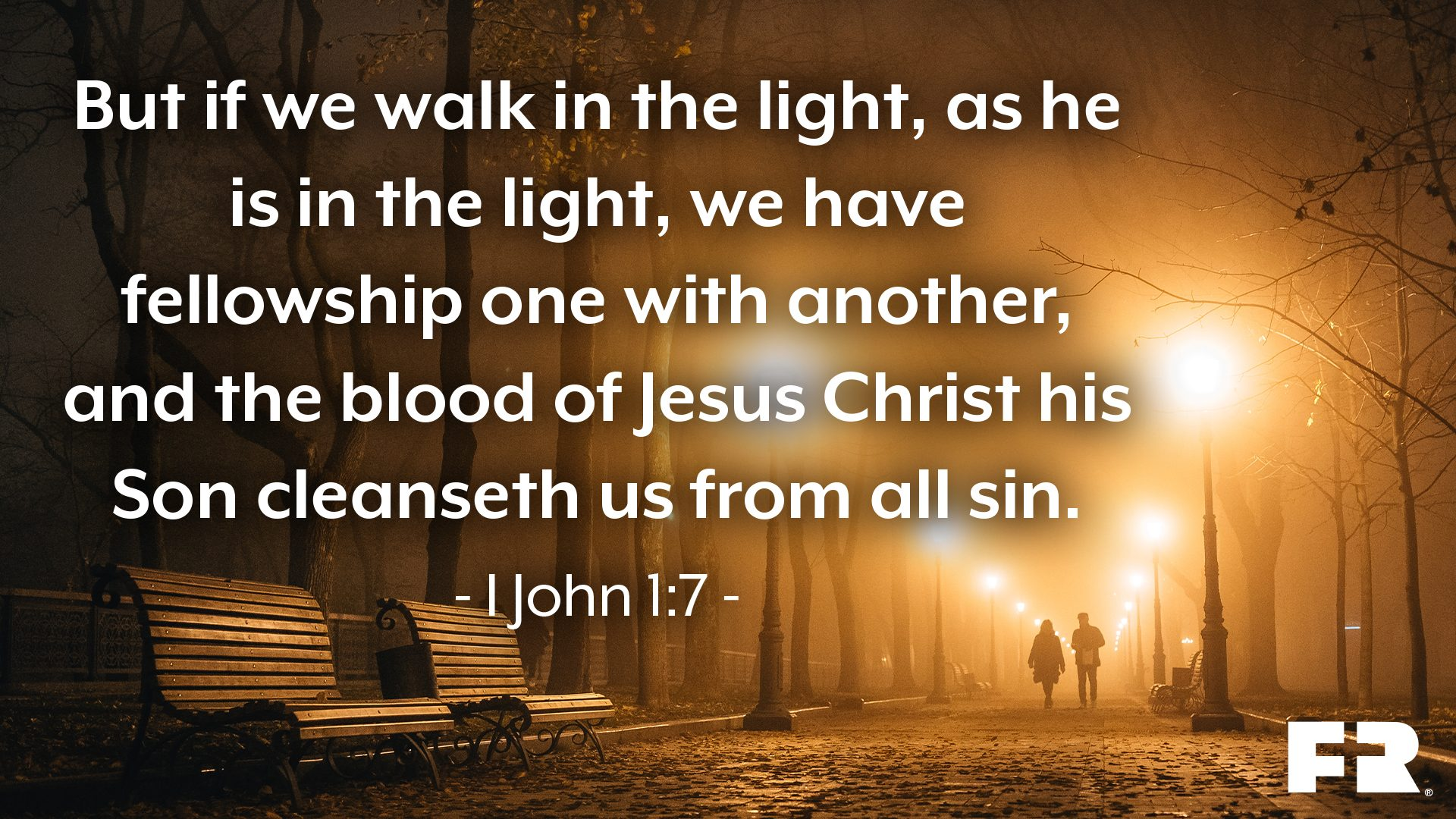 """But if we walk in the light, as he is in the light, we have fellowship one with another, and the blood of Jesus Christ his Son cleanseth us from all sin."""