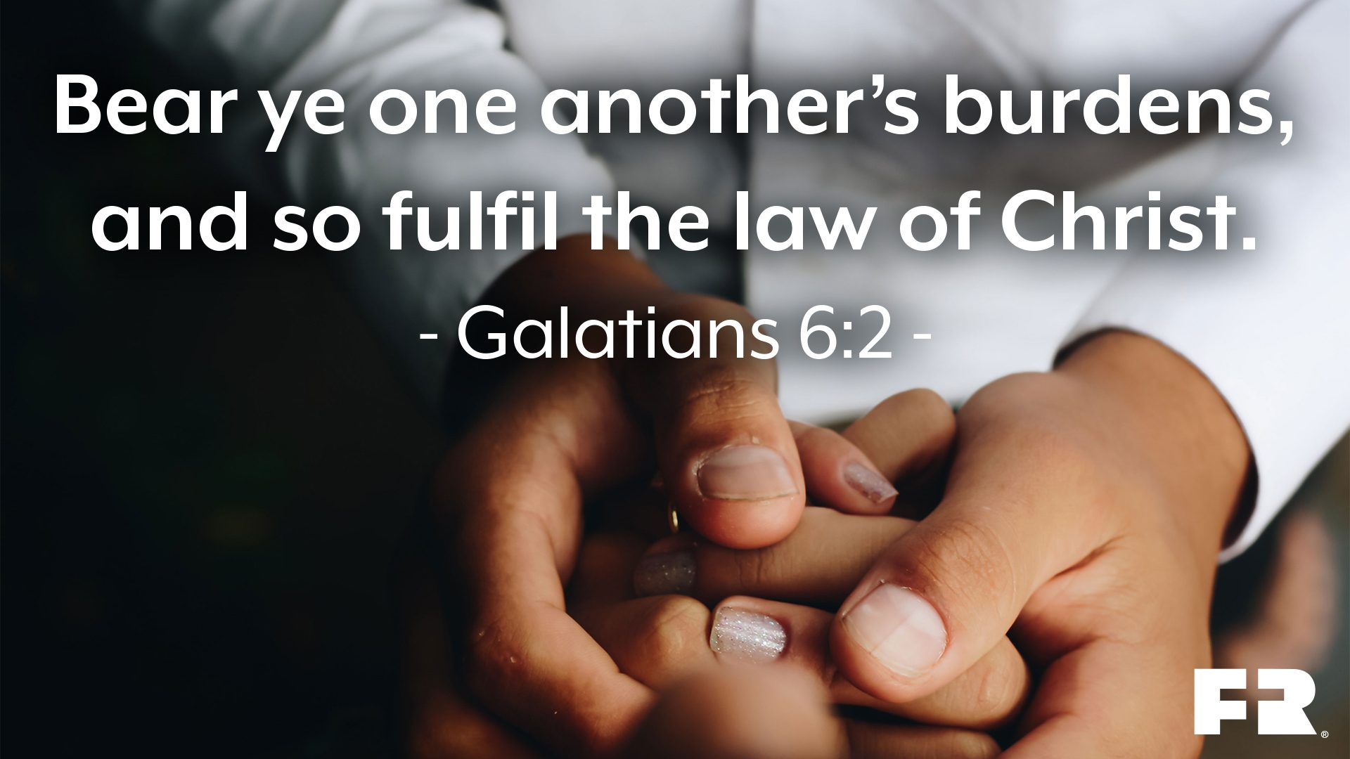 """Bear ye one another's burdens, and so fulfil the law of Christ."""