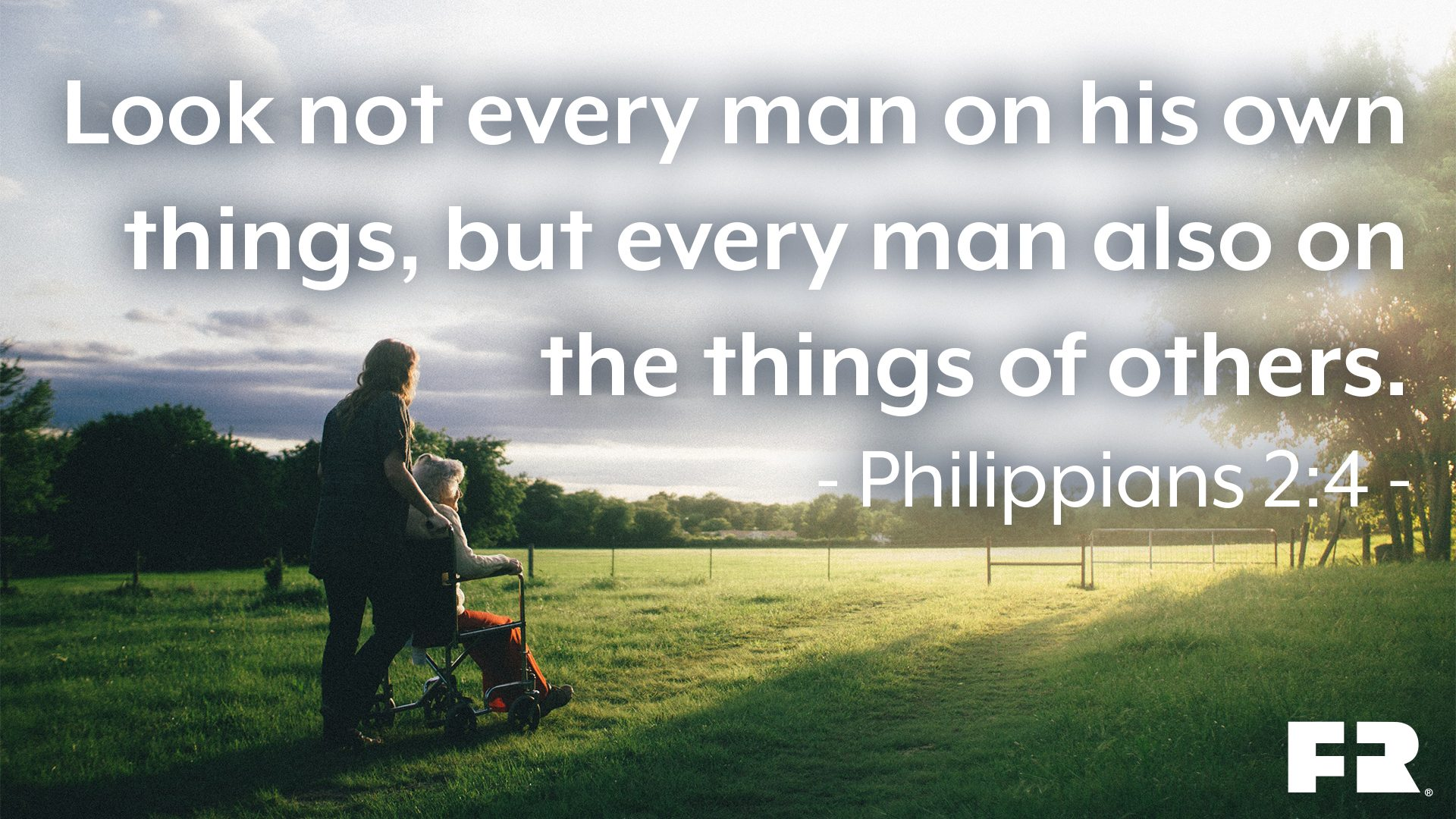 """Look not every man on his own things, but every man also on the things of others."""