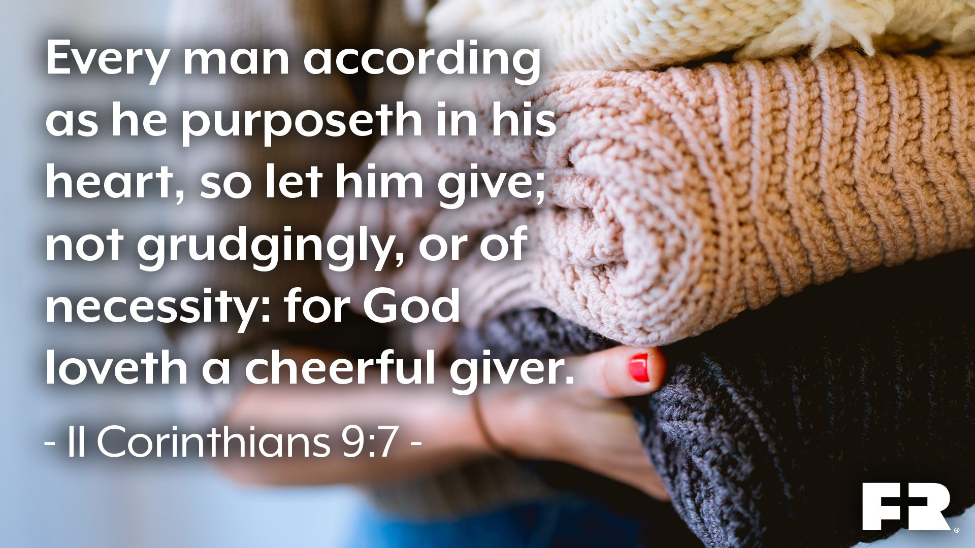 """Every man according as he purposeth in his heart, so let him give; not grudgingly, or of necessity: for God loveth a cheerful giver."""