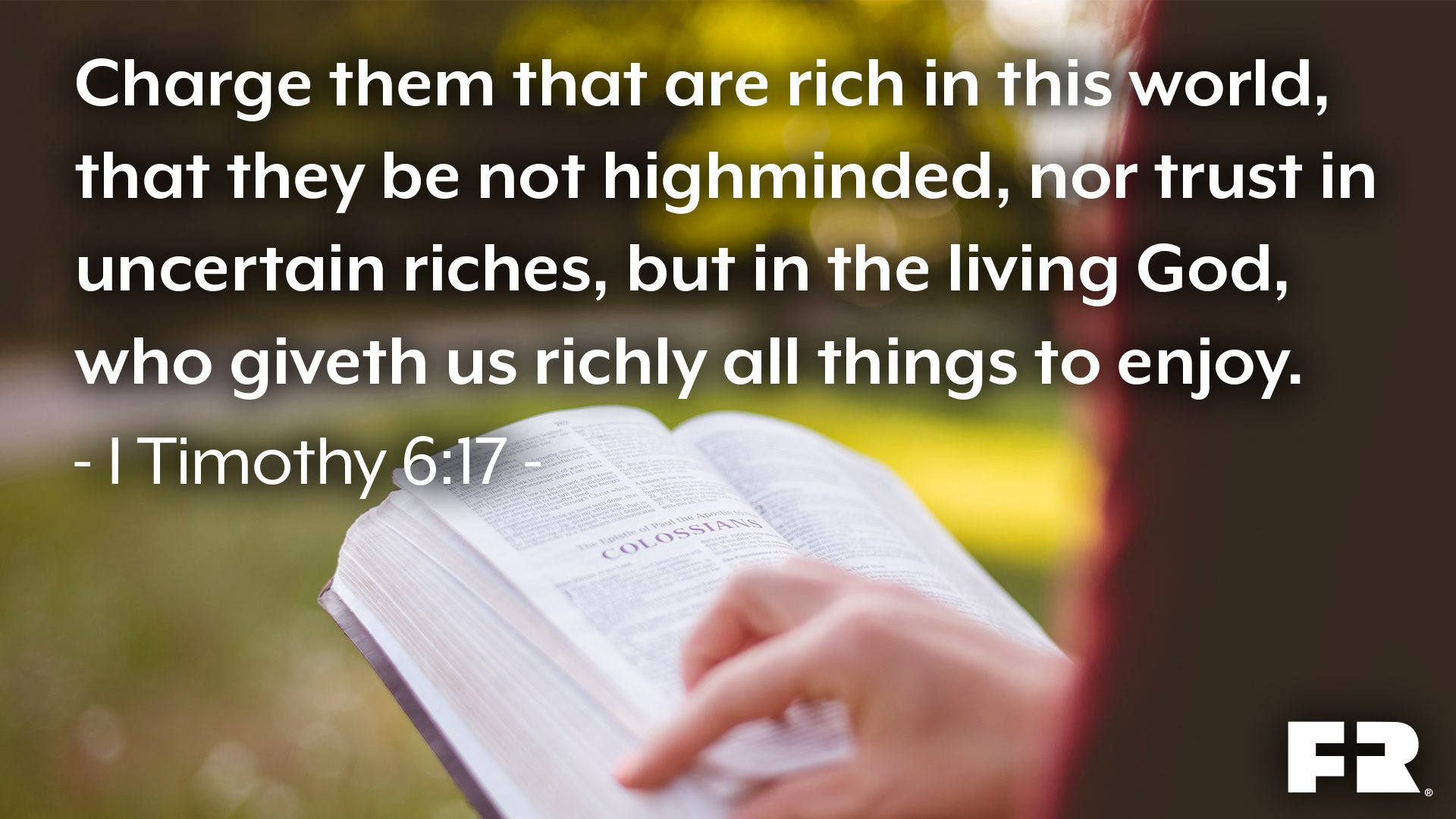 "<strong>""Charge them that are rich in this world, that they be not highminded, nor trust in uncertain riches, but in the living God, who giveth us richly all things to enjoy.""</strong>"