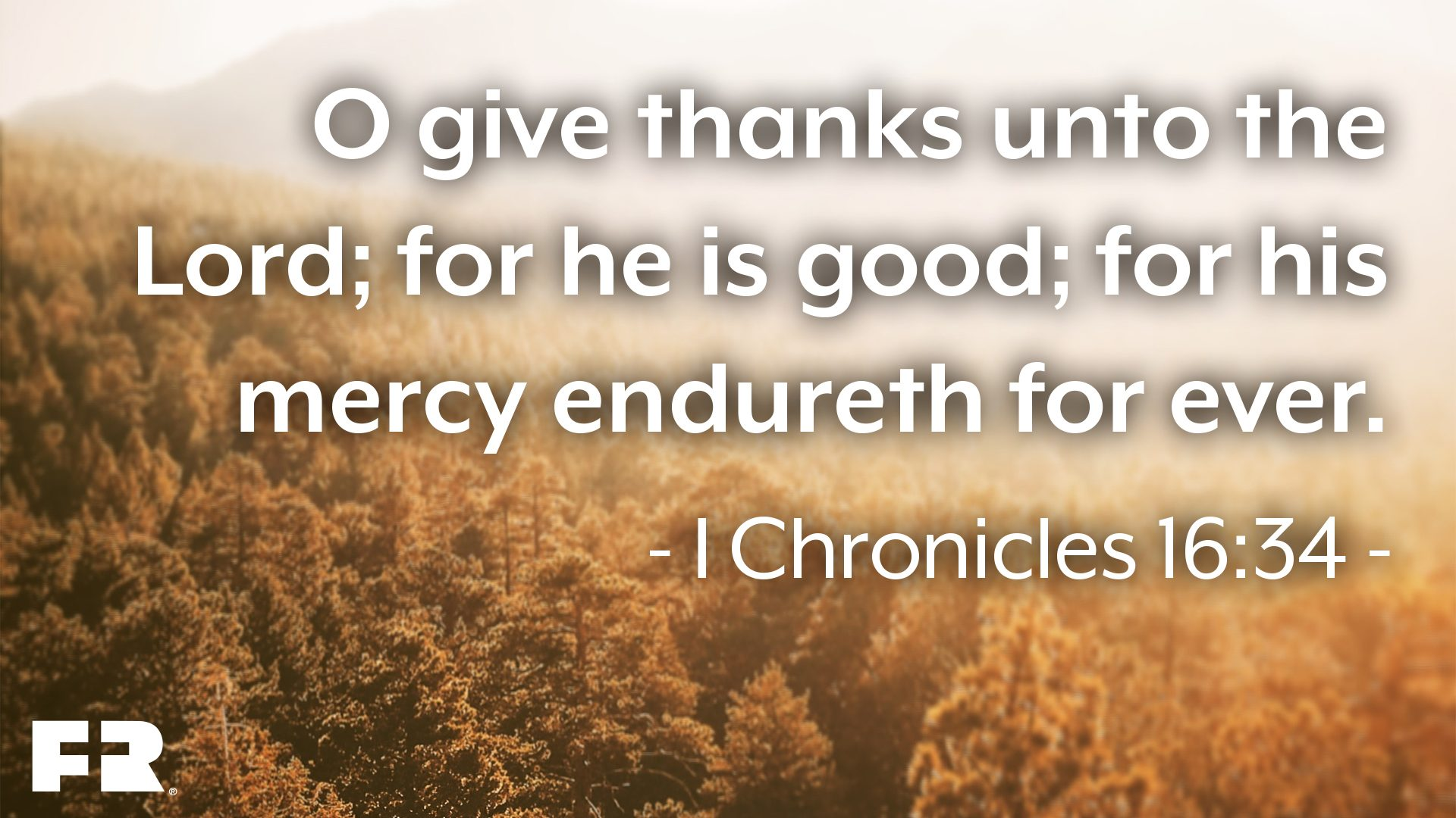 """O give thanks unto the Lord; for he is good; for his mercy endureth for ever."""