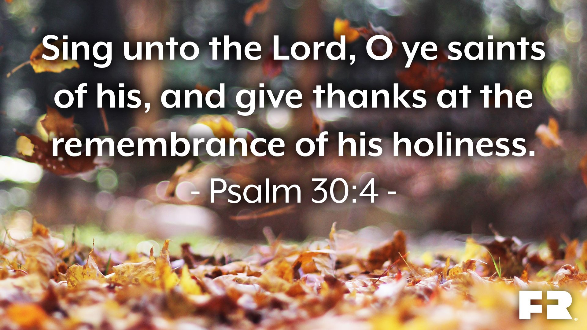 """Sing unto the Lord, O ye saints of his, and give thanks at the remembrance of his holiness."""