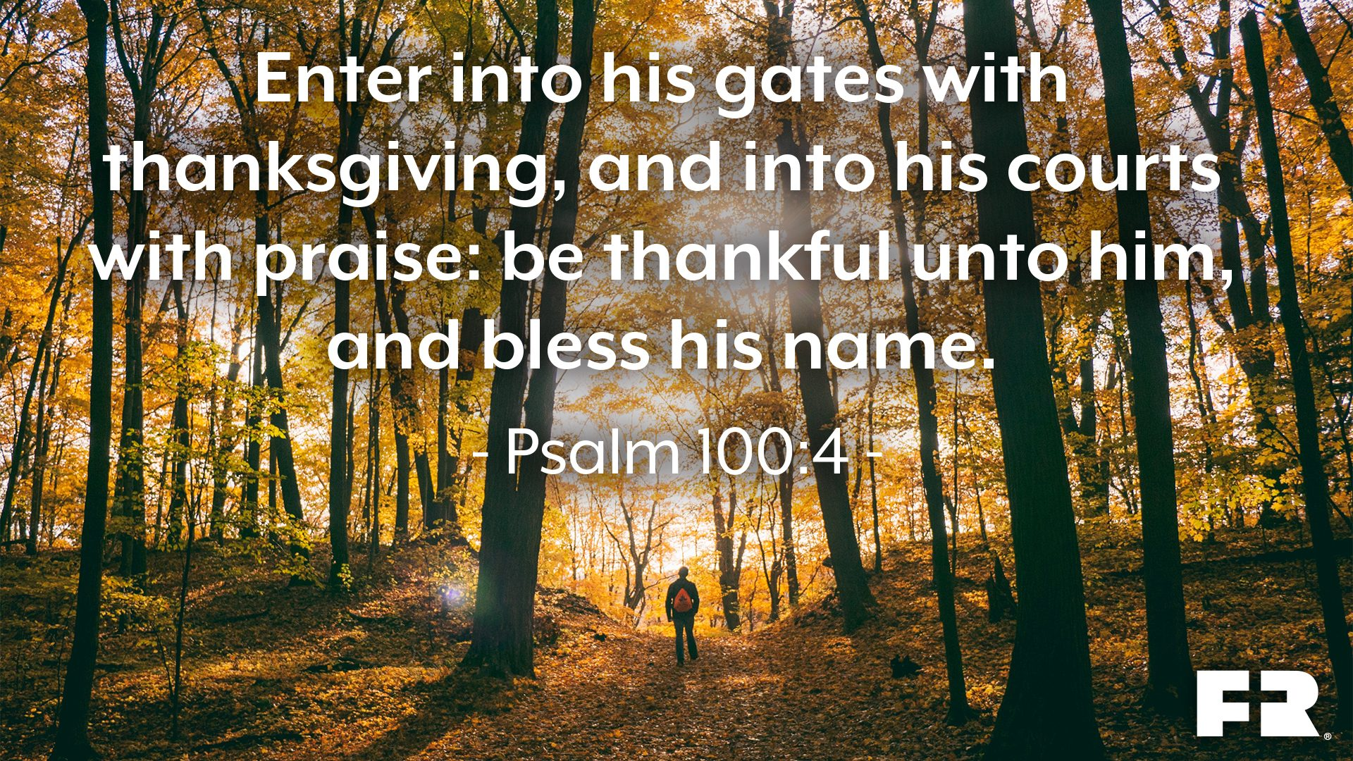 """Enter into his gates with thanksgiving, and into his courts with praise: be thankful unto him, and bless his name."""