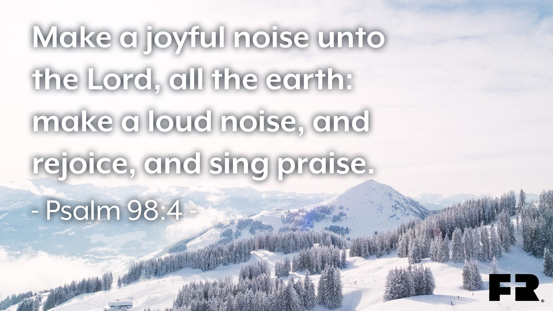 "<em>""Make a joyful noise unto the Lord, all the earth: </em><em>make a loud noise, and rejoice, and sing praise.""</em>"