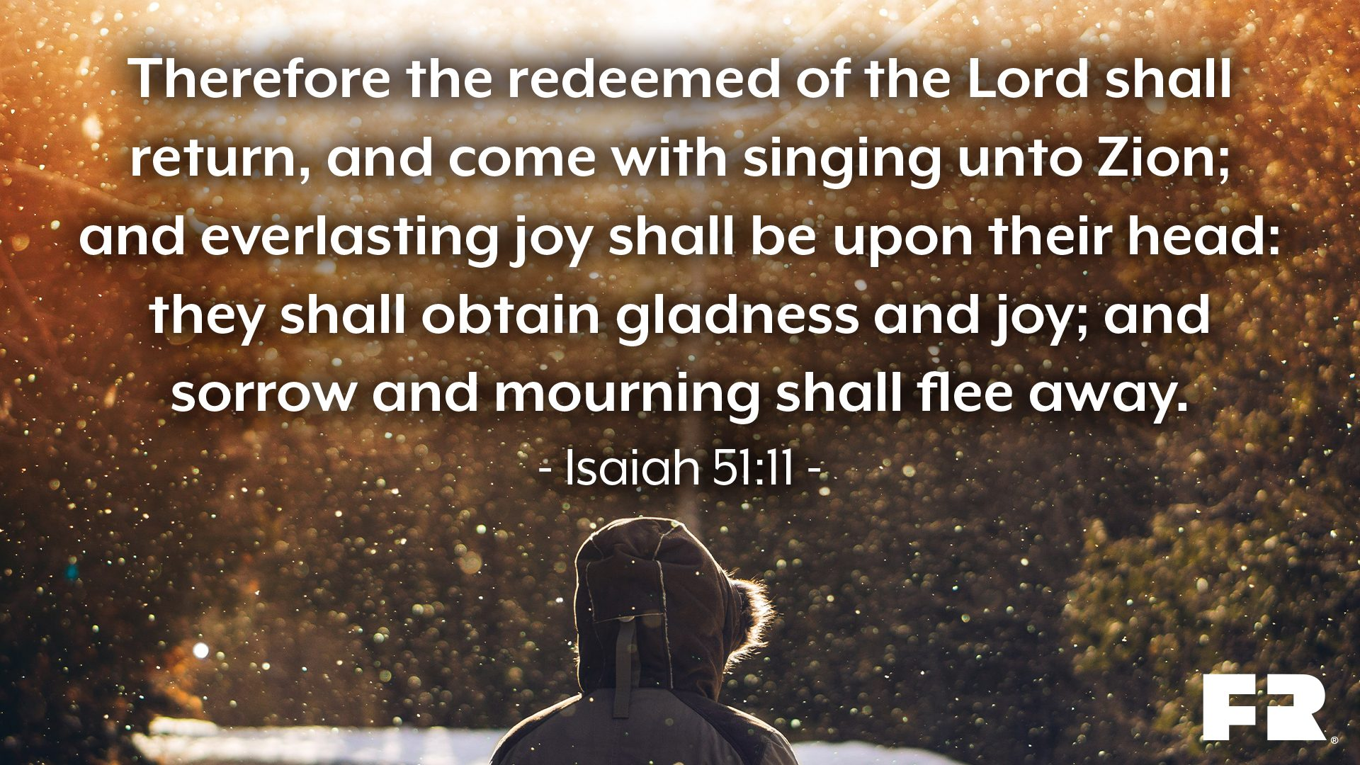 """Therefore the redeemed of the LORD shall return, and come with singing unto Zion; and everlasting joy shall be upon their head: they shall obtain gladness and joy; and sorrow and mourning shall flee away."""
